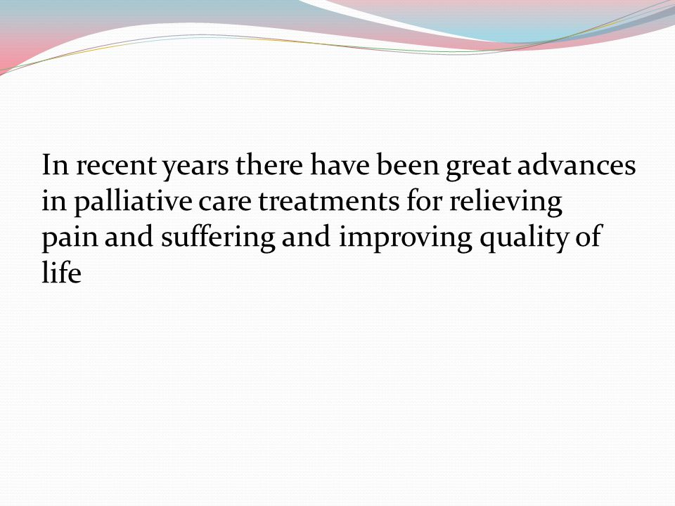 In recent years there have been great advances in palliative care treatments for relieving pain and suffering and improving quality of life