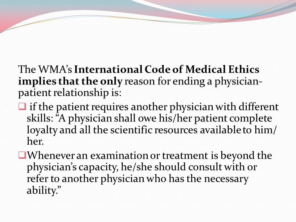 The WMA's International Code of Medical Ethics implies that the only reason for ending a physician-patient relationship is: