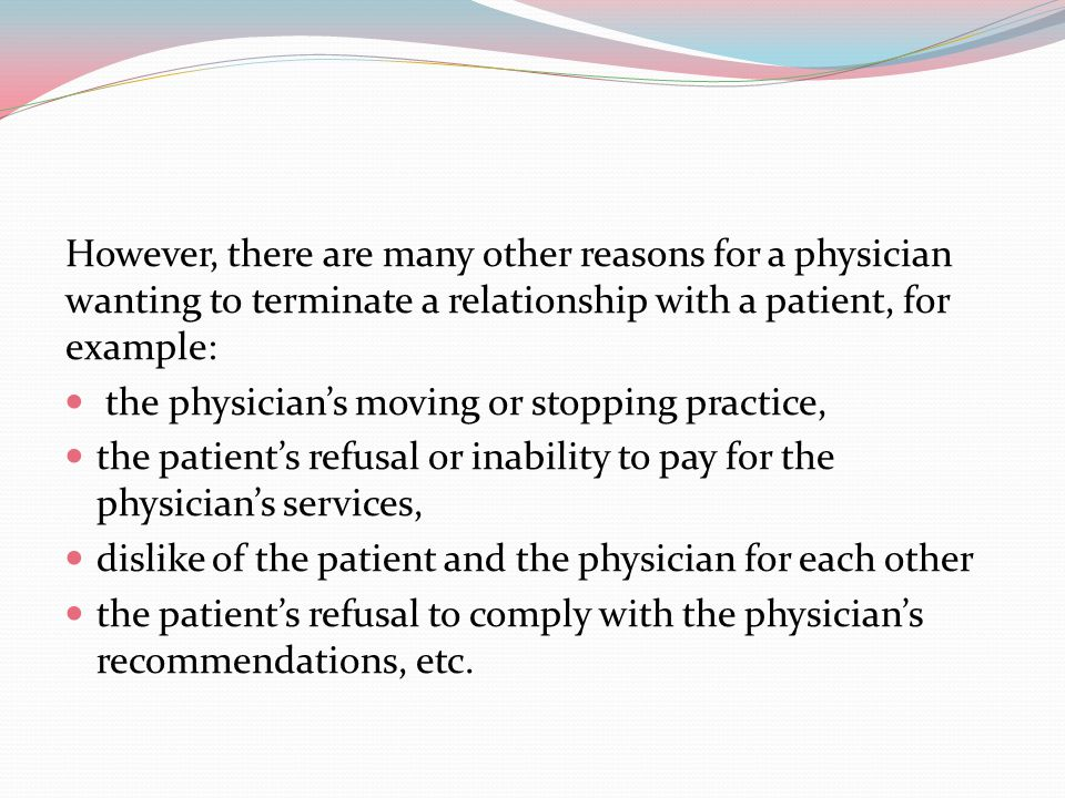 However, there are many other reasons for a physician wanting to terminate a relationship with a patient, for example: