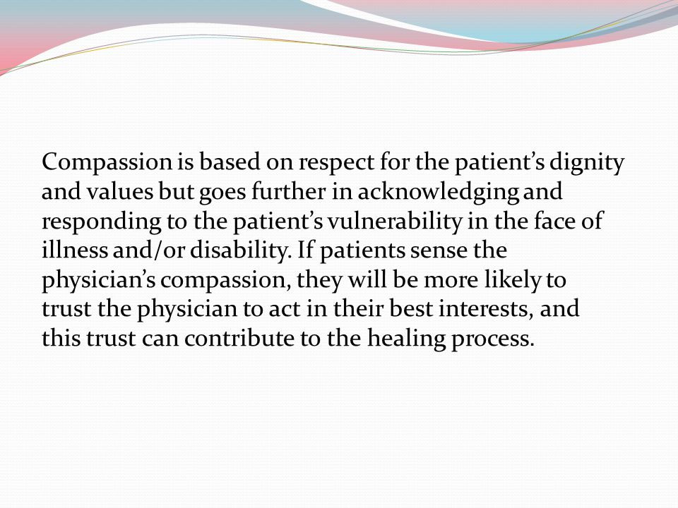 Compassion is based on respect for the patient's dignity and values but goes further in acknowledging and responding to the patient's vulnerability in the face of illness and/or disability.