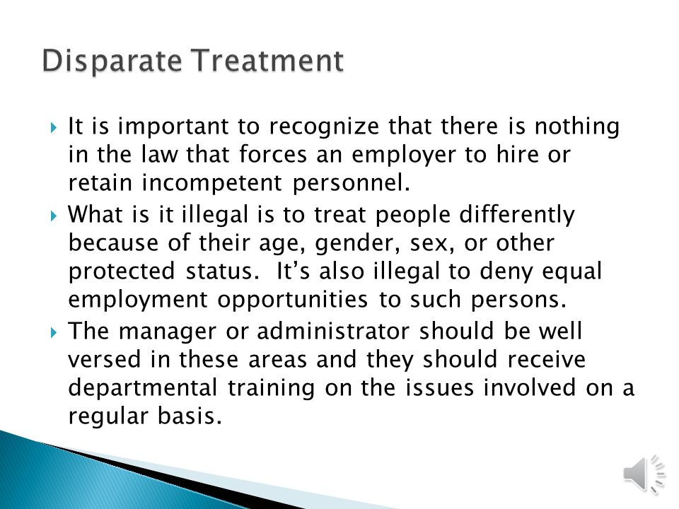 Disparate Treatment It is important to recognize that there is nothing in the law that forces an employer to hire or retain incompetent personnel.