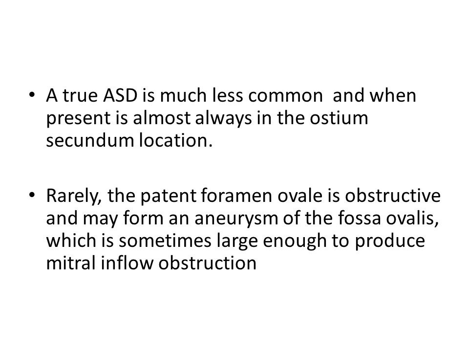 A true ASD is much less common and when present is almost always in the ostium secundum location.