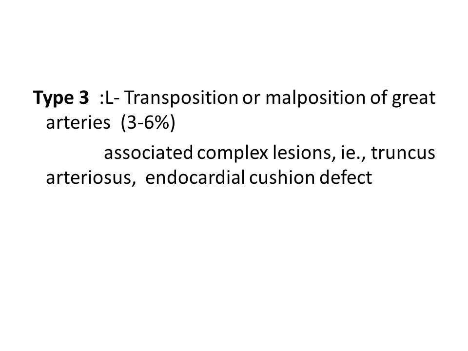 Type 3 :L- Transposition or malposition of great arteries (3-6%) associated complex lesions, ie., truncus arteriosus, endocardial cushion defect