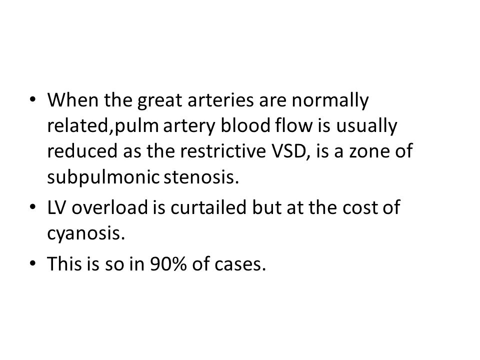 When the great arteries are normally related,pulm artery blood flow is usually reduced as the restrictive VSD, is a zone of subpulmonic stenosis.