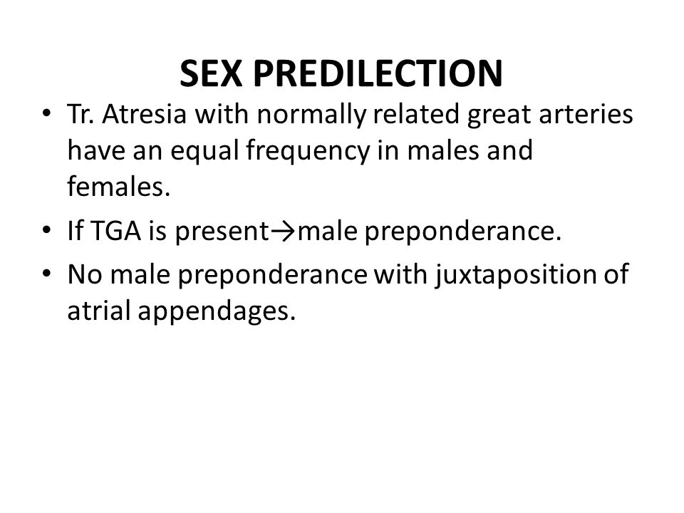 SEX PREDILECTION Tr. Atresia with normally related great arteries have an equal frequency in males and females.