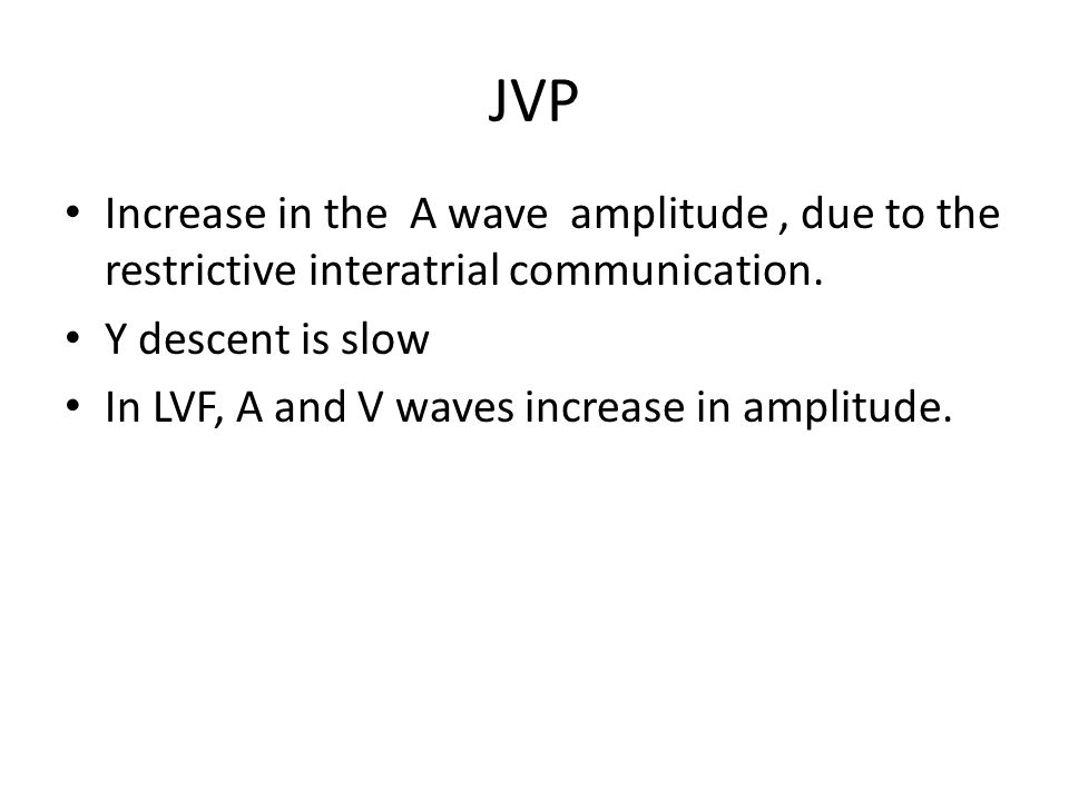 JVP Increase in the A wave amplitude , due to the restrictive interatrial communication. Y descent is slow.