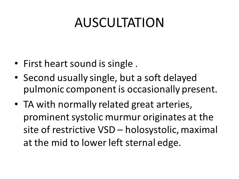 AUSCULTATION First heart sound is single .
