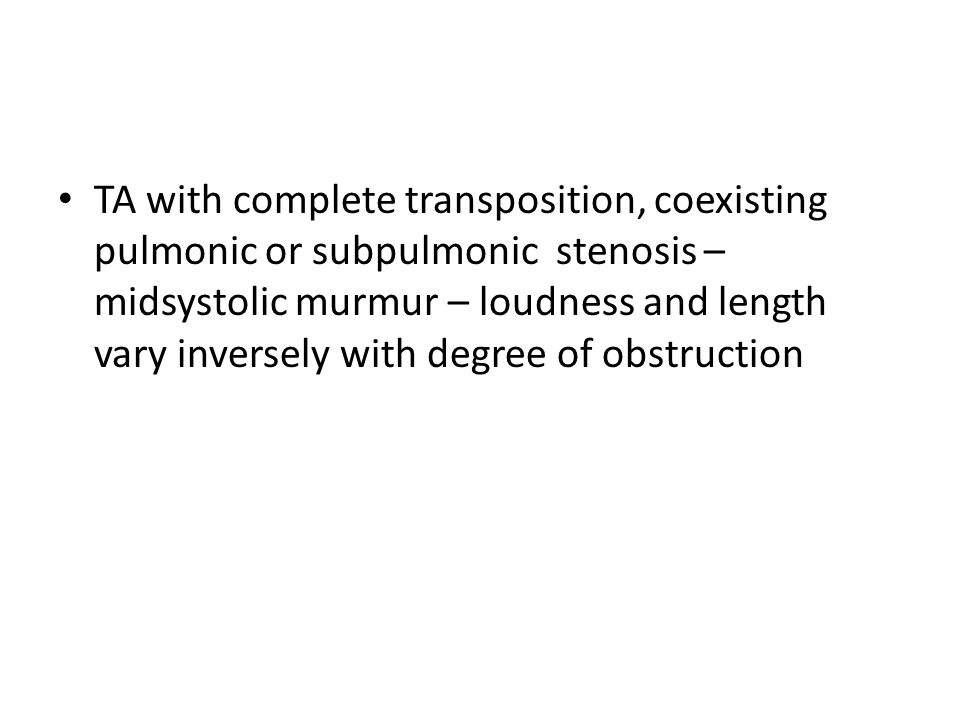 TA with complete transposition, coexisting pulmonic or subpulmonic stenosis – midsystolic murmur – loudness and length vary inversely with degree of obstruction