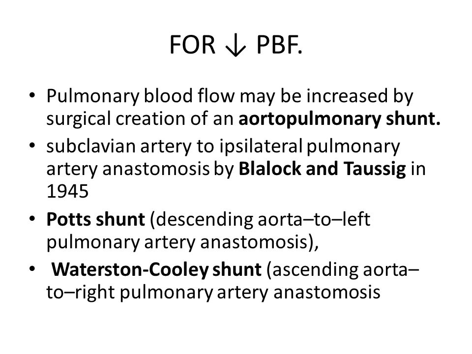 FOR ↓ PBF. Pulmonary blood flow may be increased by surgical creation of an aortopulmonary shunt.