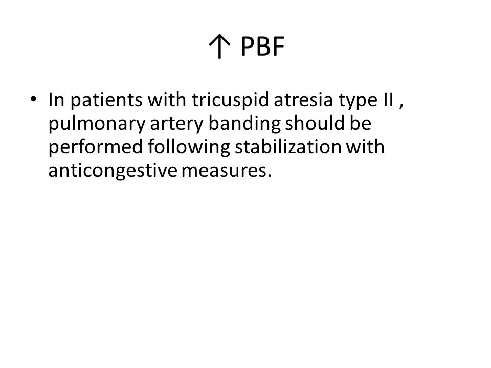 ↑ PBF In patients with tricuspid atresia type II , pulmonary artery banding should be performed following stabilization with anticongestive measures.