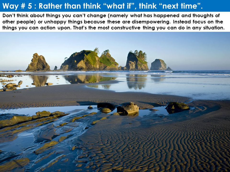Way # 5 : Rather than think what if , think next time .