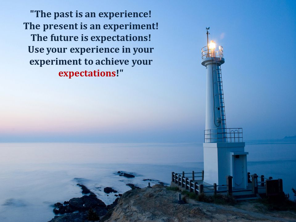 The past is an experience! The present is an experiment!