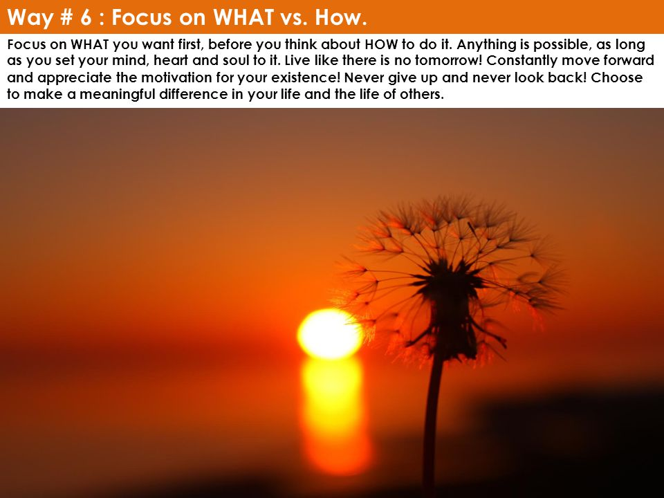 Way # 6 : Focus on WHAT vs. How.