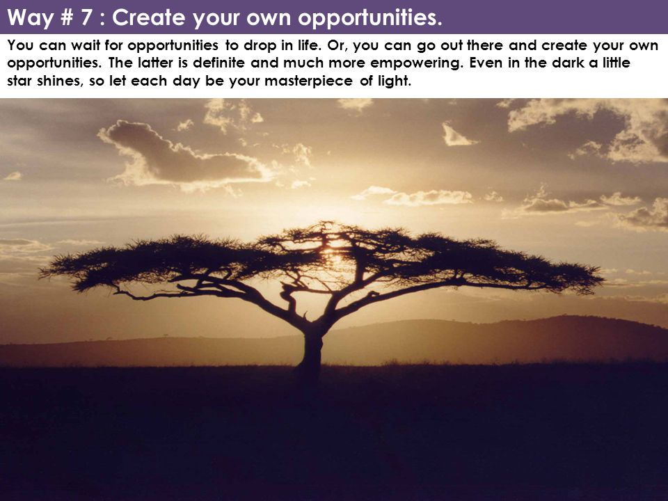 Way # 7 : Create your own opportunities.