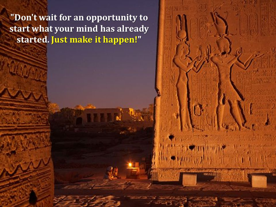 Don t wait for an opportunity to start what your mind has already started. Just make it happen!