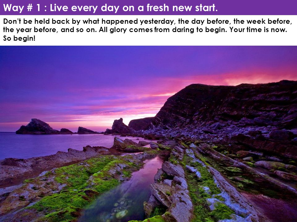 Way # 1 : Live every day on a fresh new start.
