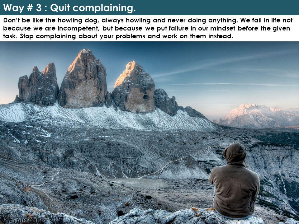 Way # 3 : Quit complaining.