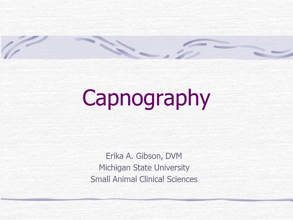 Capnography Erika A. Gibson, DVM Michigan State University