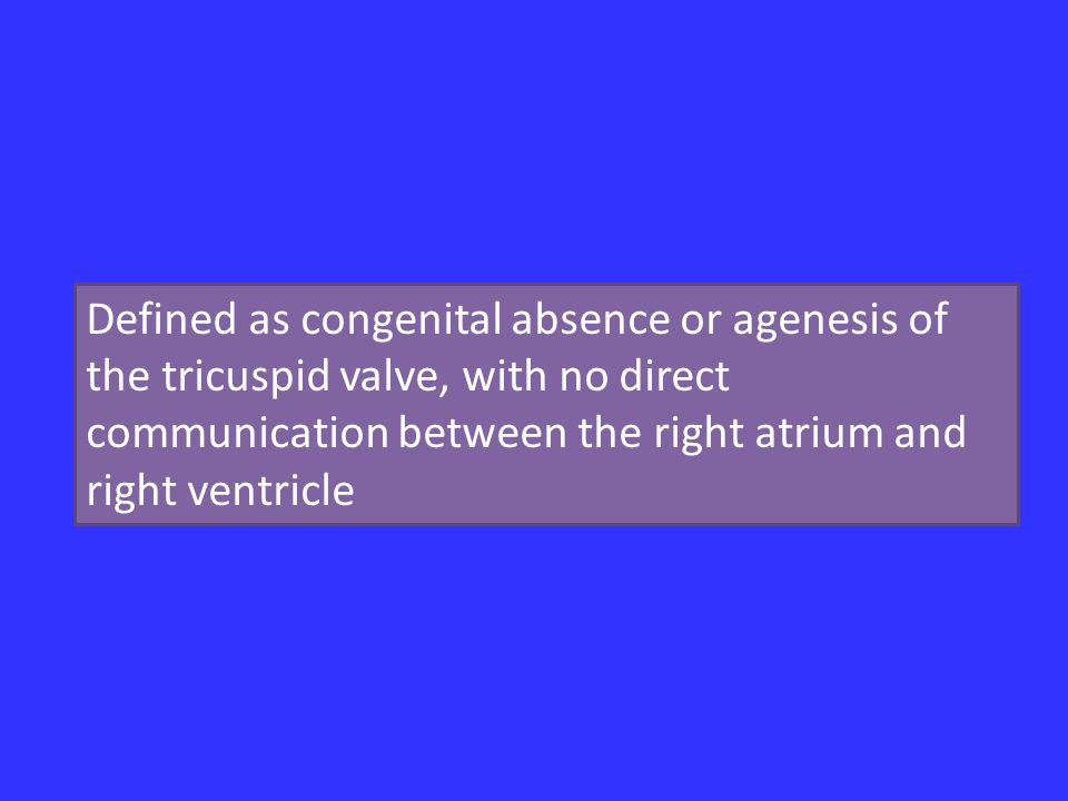 Defined as congenital absence or agenesis of the tricuspid valve, with no direct communication between the right atrium and right ventricle