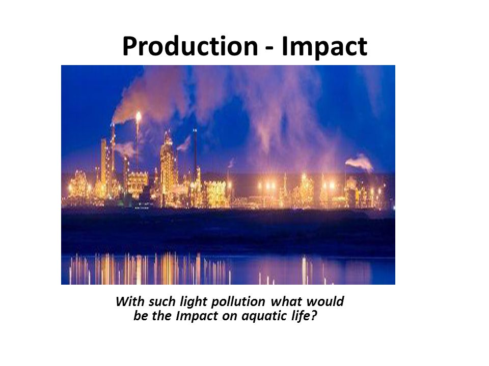 Production - Impact With such light pollution what would be the Impact on aquatic life