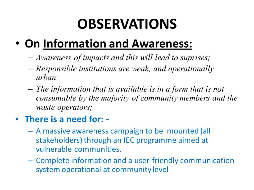 OBSERVATIONS On Information and Awareness: There is a need for: -