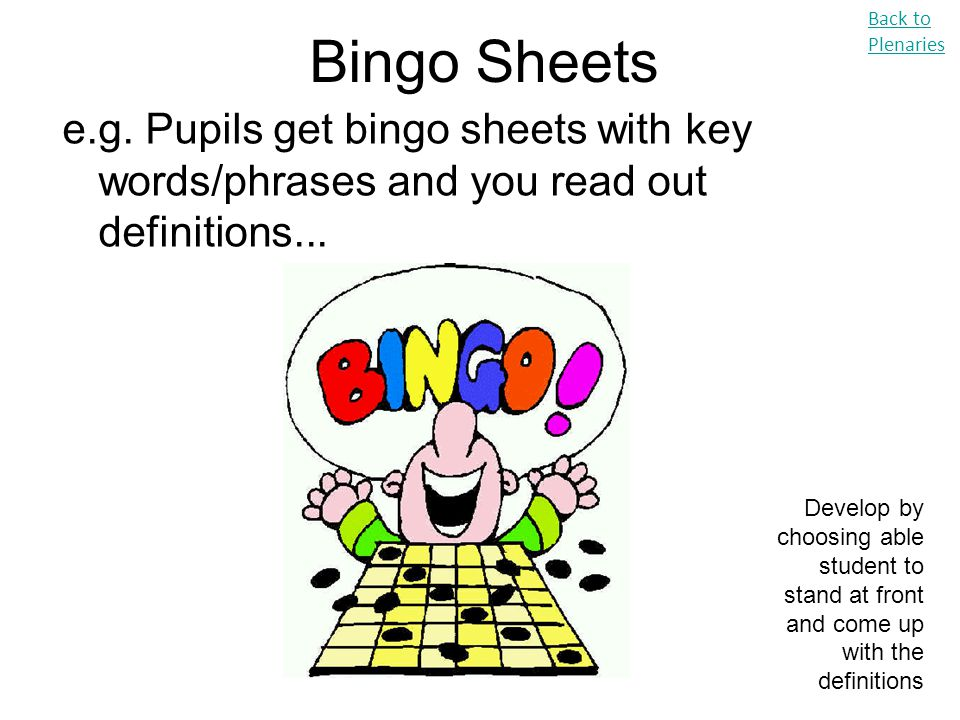 Bingo Sheets Back to Plenaries. e.g. Pupils get bingo sheets with key words/phrases and you read out definitions...