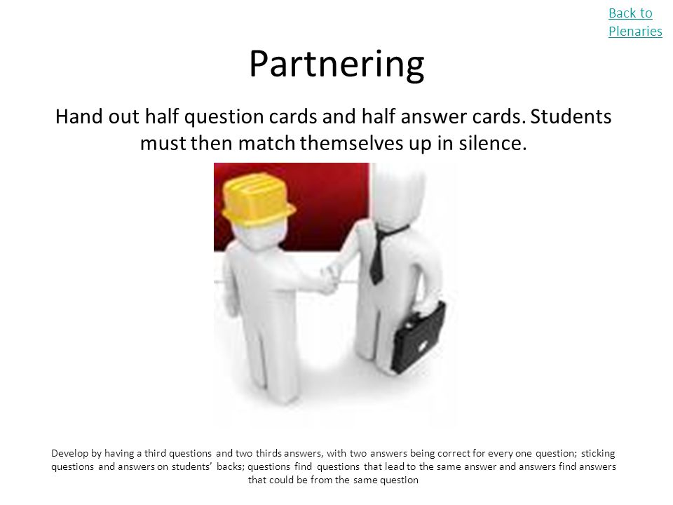 Back to Plenaries Partnering. Hand out half question cards and half answer cards. Students must then match themselves up in silence.