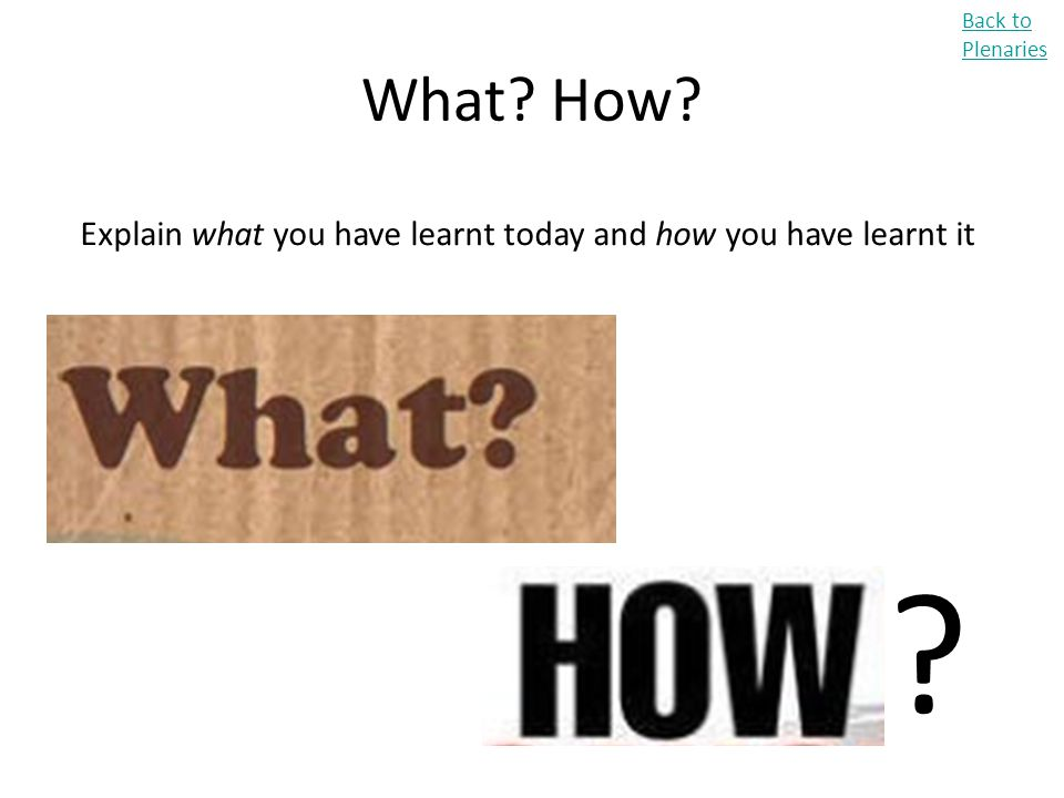 Explain what you have learnt today and how you have learnt it