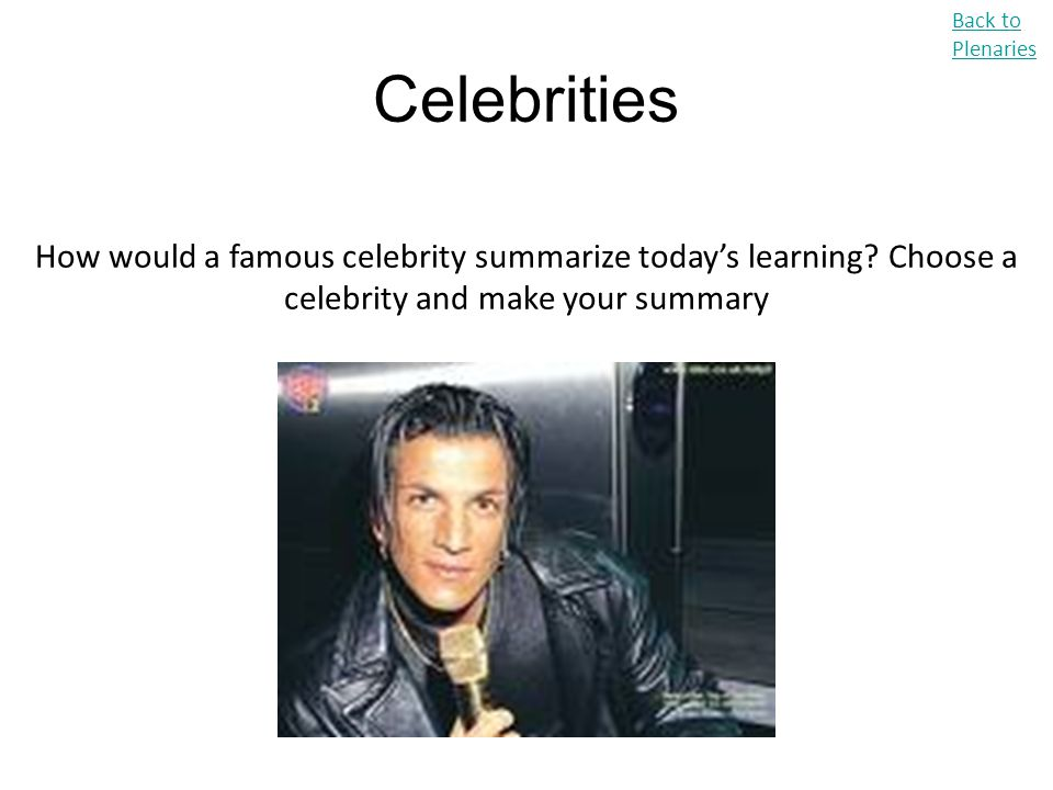 Back to Plenaries Celebrities. How would a famous celebrity summarize today's learning.