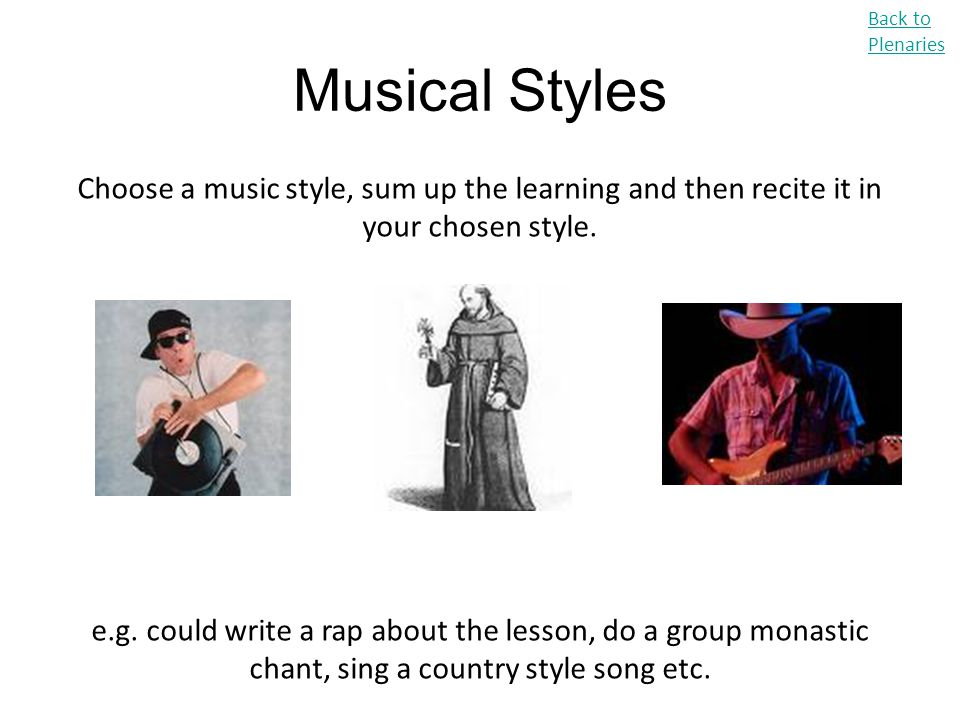 Back to Plenaries Musical Styles. Choose a music style, sum up the learning and then recite it in your chosen style.