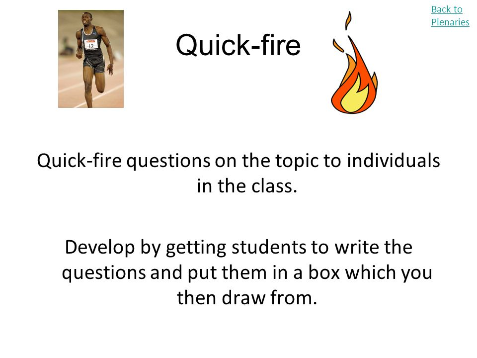 Quick-fire questions on the topic to individuals in the class.