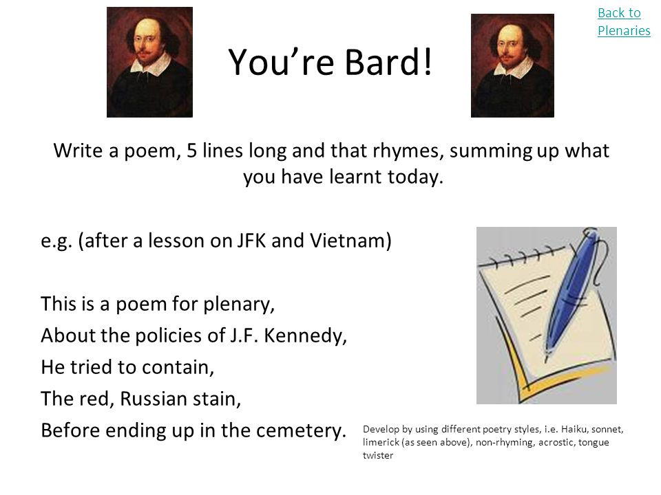 Back to Plenaries You're Bard! Write a poem, 5 lines long and that rhymes, summing up what you have learnt today.
