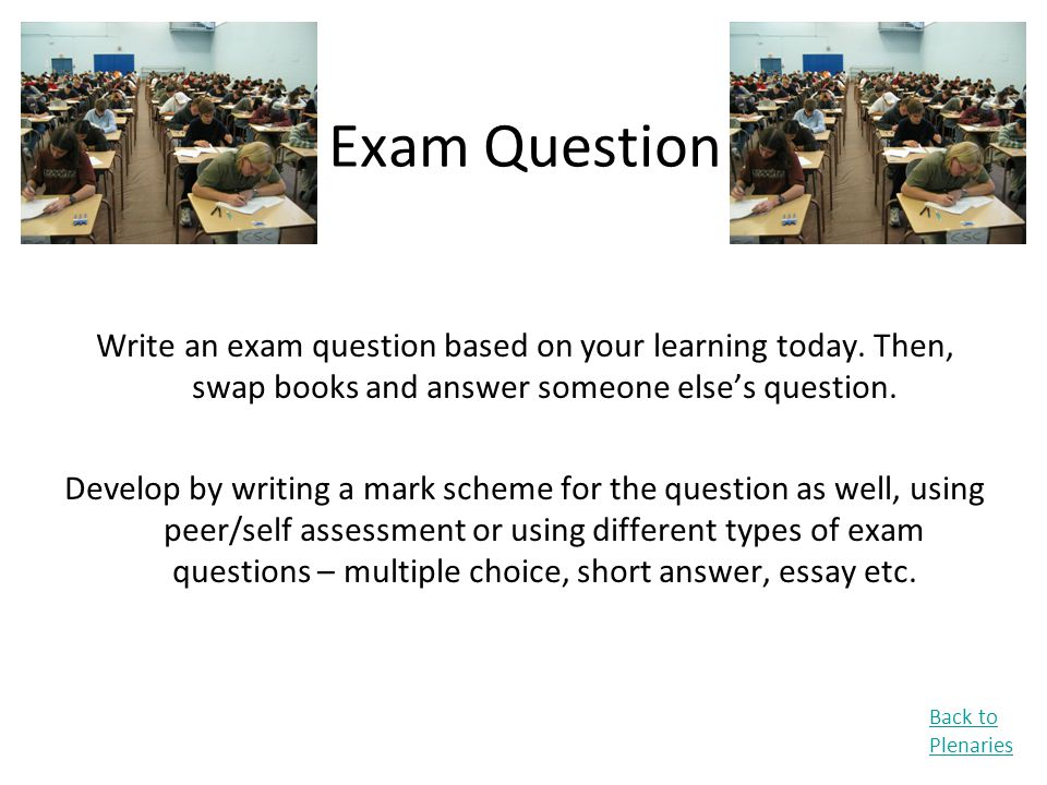 Exam Question Write an exam question based on your learning today. Then, swap books and answer someone else's question.