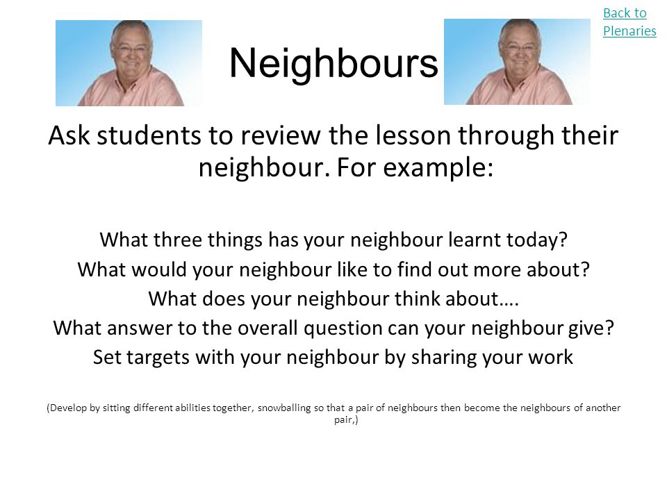 Back to Plenaries Neighbours. Ask students to review the lesson through their neighbour. For example: