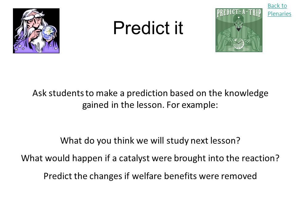Back to Plenaries Predict it. Ask students to make a prediction based on the knowledge gained in the lesson. For example: