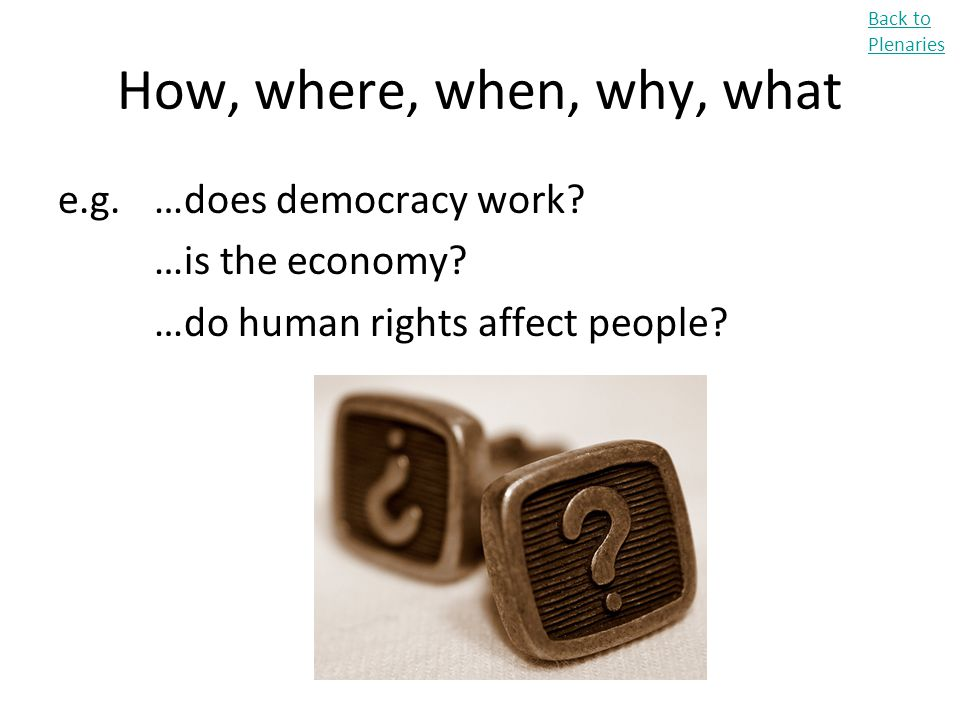 How, where, when, why, what e.g. …does democracy work