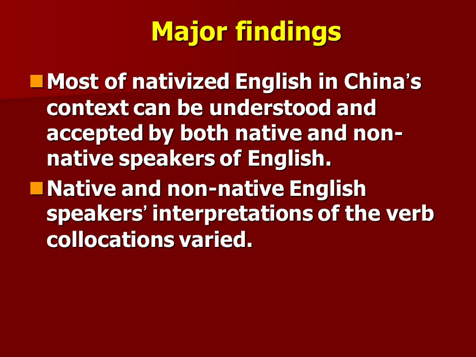 Major findings Most of nativized English in China's context can be understood and accepted by both native and non-native speakers of English.