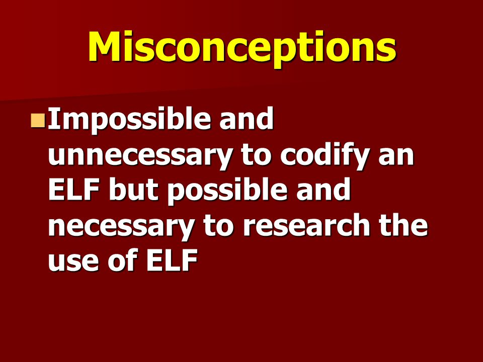 Misconceptions Impossible and unnecessary to codify an ELF but possible and necessary to research the use of ELF.