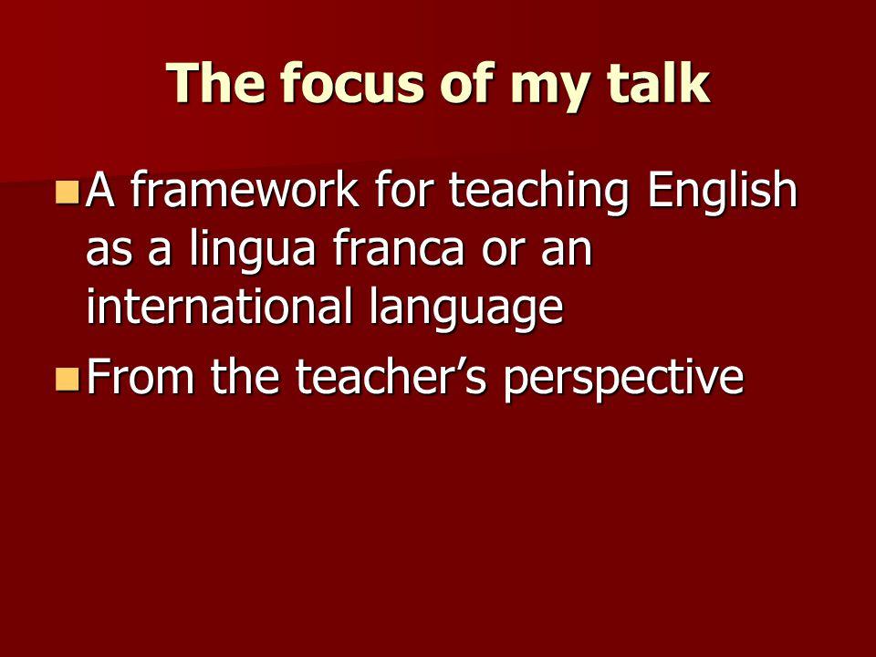 The focus of my talk A framework for teaching English as a lingua franca or an international language.