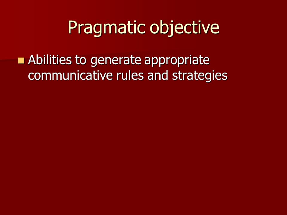 Pragmatic objective Abilities to generate appropriate communicative rules and strategies