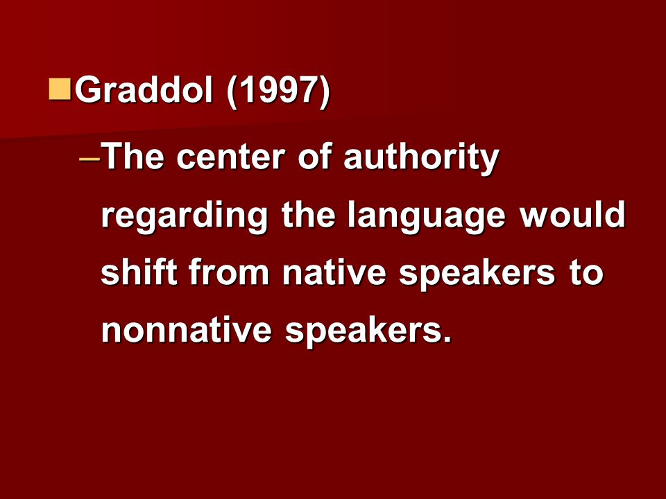 Graddol (1997) The center of authority regarding the language would shift from native speakers to nonnative speakers.