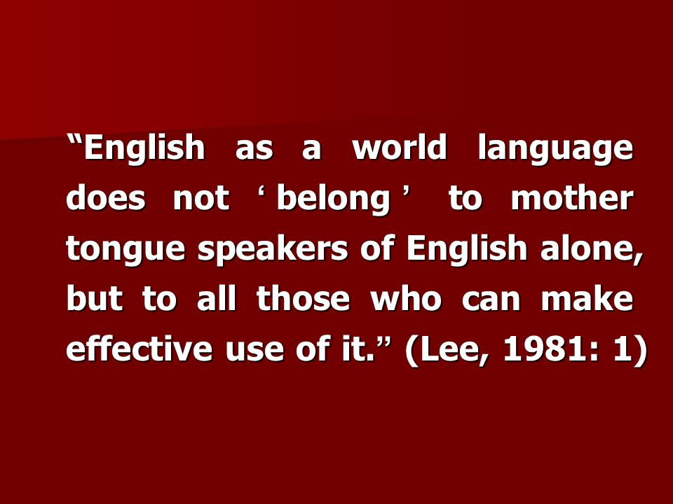 English as a world language does not 'belong' to mother tongue speakers of English alone, but to all those who can make effective use of it. (Lee, 1981: 1)