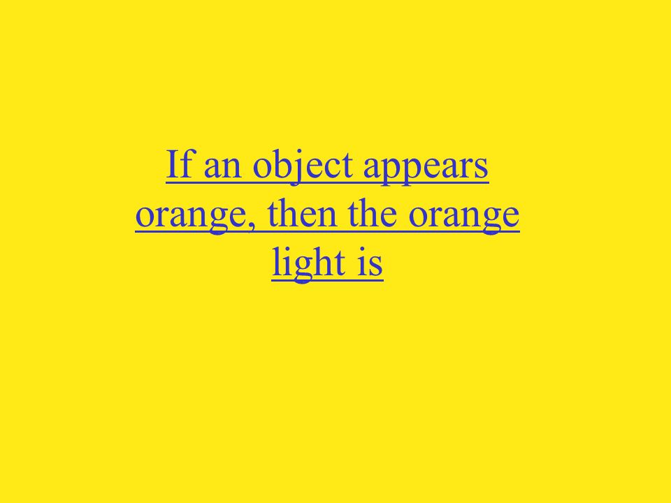 If an object appears orange, then the orange light is