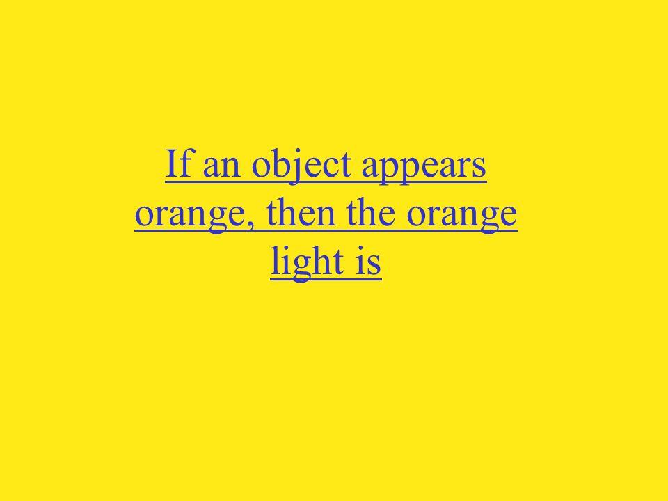 If an object appears orange, then the orange light is