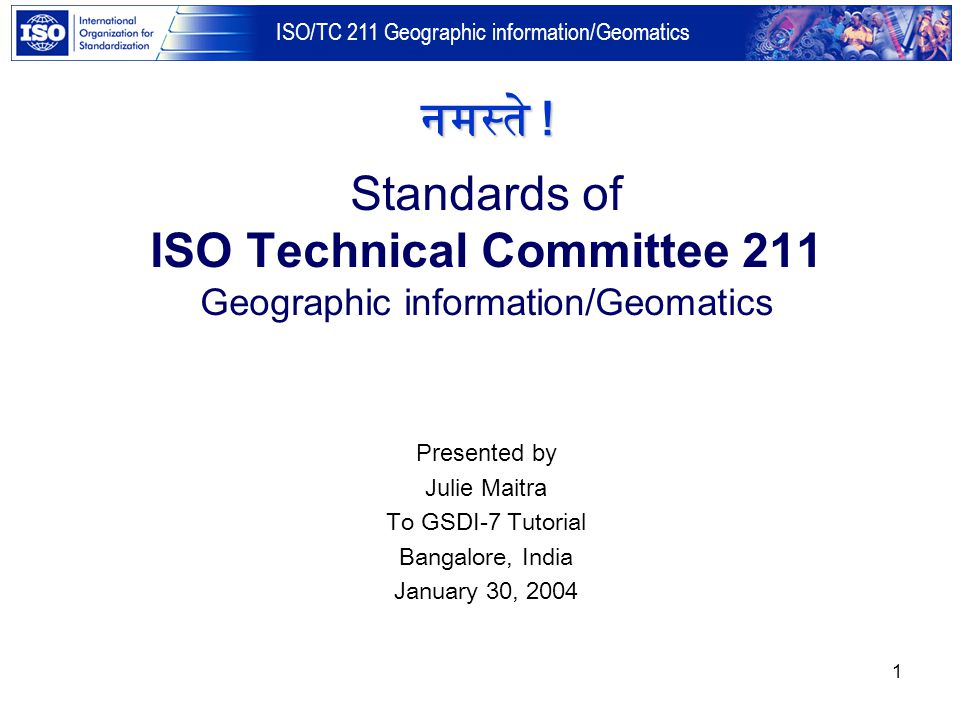 नमस्ते ! Standards of ISO Technical Committee 211 Geographic information/Geomatics. Presented by. Julie Maitra.