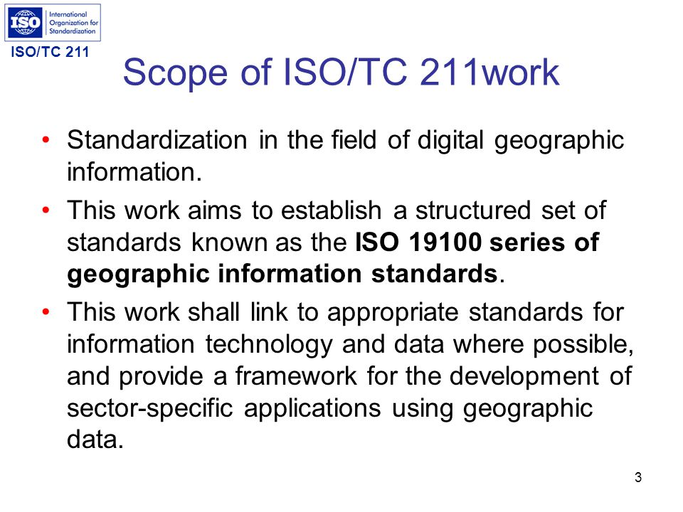 Scope of ISO/TC 211work Standardization in the field of digital geographic information.
