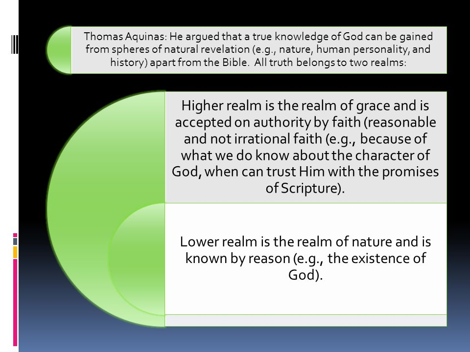 Thomas Aquinas: He argued that a true knowledge of God can be gained from spheres of natural revelation (e.g., nature, human personality, and history) apart from the Bible. All truth belongs to two realms: