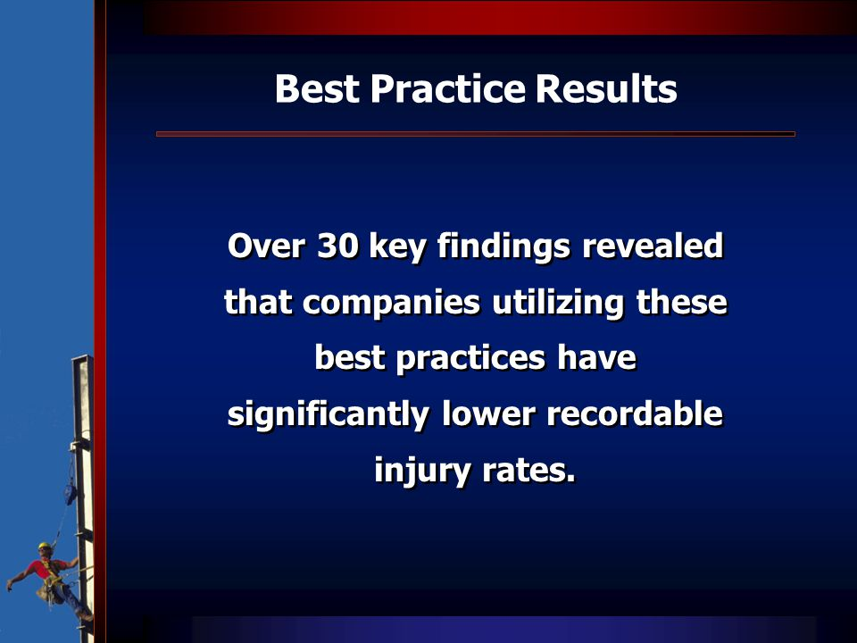 Best Practice Results Over 30 key findings revealed that companies utilizing these best practices have significantly lower recordable injury rates.