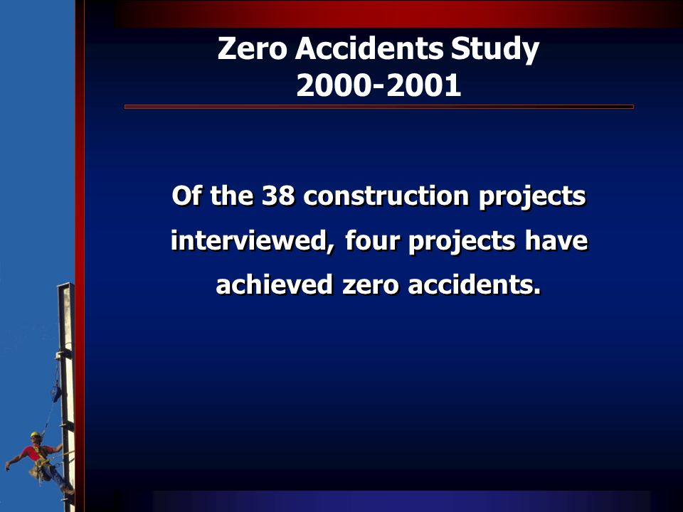 Zero Accidents Study 2000-2001 Of the 38 construction projects interviewed, four projects have achieved zero accidents.