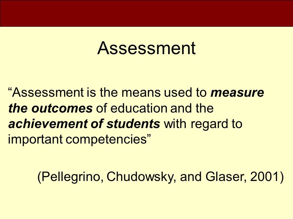 Assessment Assessment is the means used to measure the outcomes of education and the achievement of students with regard to important competencies